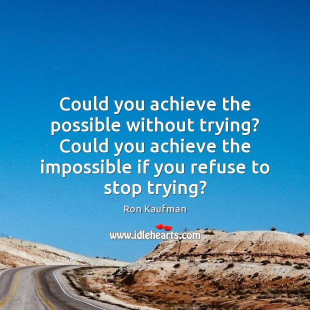 Could you achieve the possible without trying? Could you achieve the impossible Ron Kaufman Picture Quote