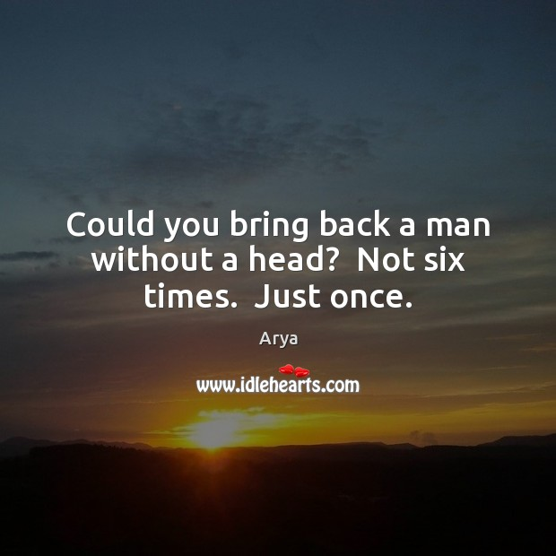 Could you bring back a man without a head?  Not six times.  Just once. Image