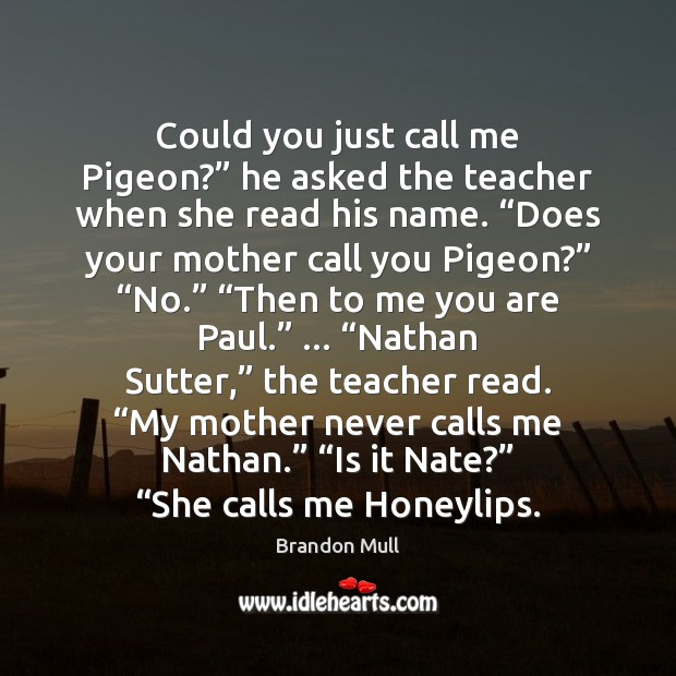 """Could you just call me Pigeon?"""" he asked the teacher when she Brandon Mull Picture Quote"""