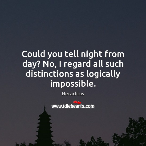 Could you tell night from day? No, I regard all such distinctions as logically impossible. Heraclitus Picture Quote