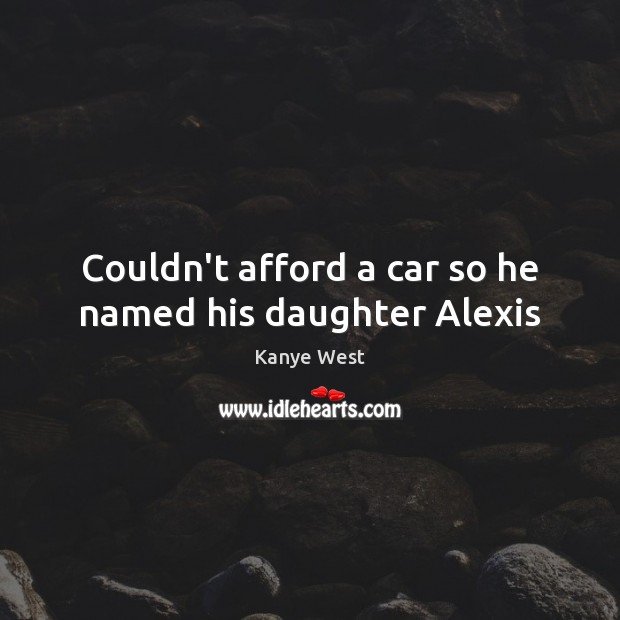 Image, Couldn't afford a car so he named his daughter Alexis