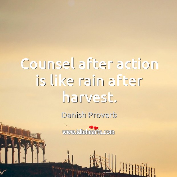 Counsel after action is like rain after harvest. Danish Proverbs Image