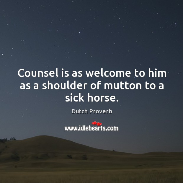 Counsel is as welcome to him as a shoulder of mutton to a sick horse. Dutch Proverbs Image