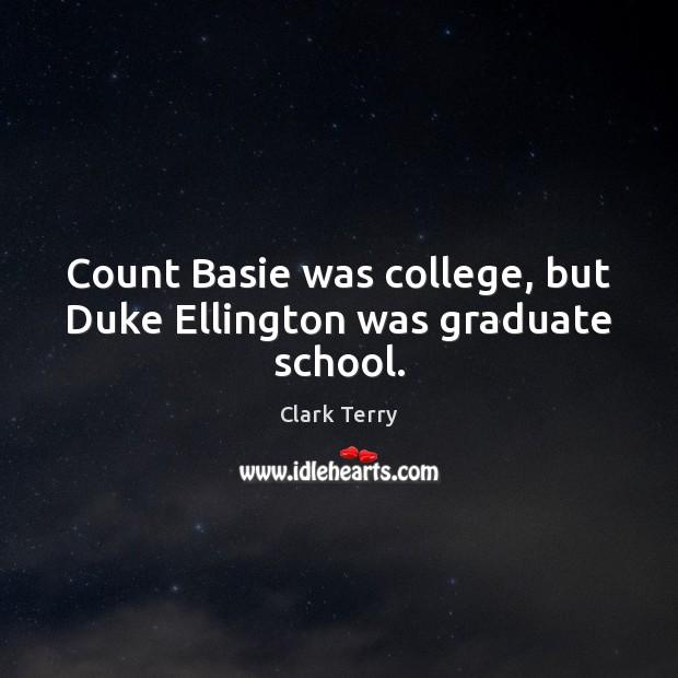 Count Basie was college, but Duke Ellington was graduate school. Clark Terry Picture Quote