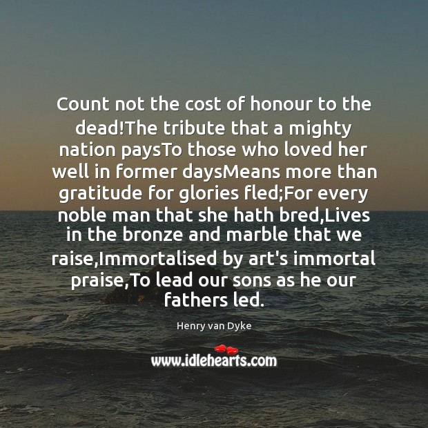 Count not the cost of honour to the dead!The tribute that Henry van Dyke Picture Quote