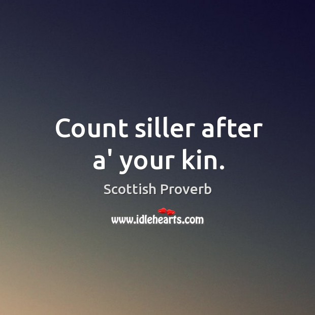 Count siller after a' your kin. Scottish Proverbs Image