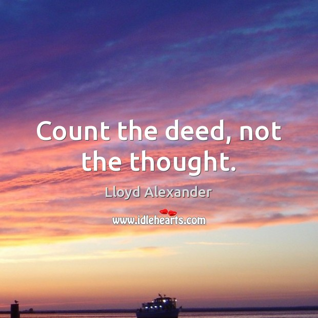 Count the deed, not the thought. Lloyd Alexander Picture Quote