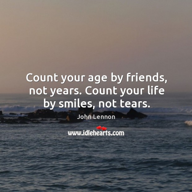 Image, Count your age by friends, not years. Count your life by smiles, not tears.