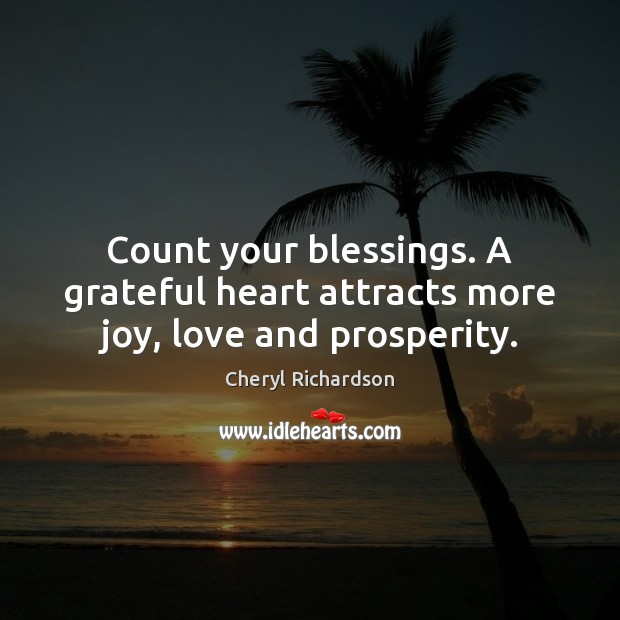Count your blessings. A grateful heart attracts more joy, love and prosperity. Cheryl Richardson Picture Quote
