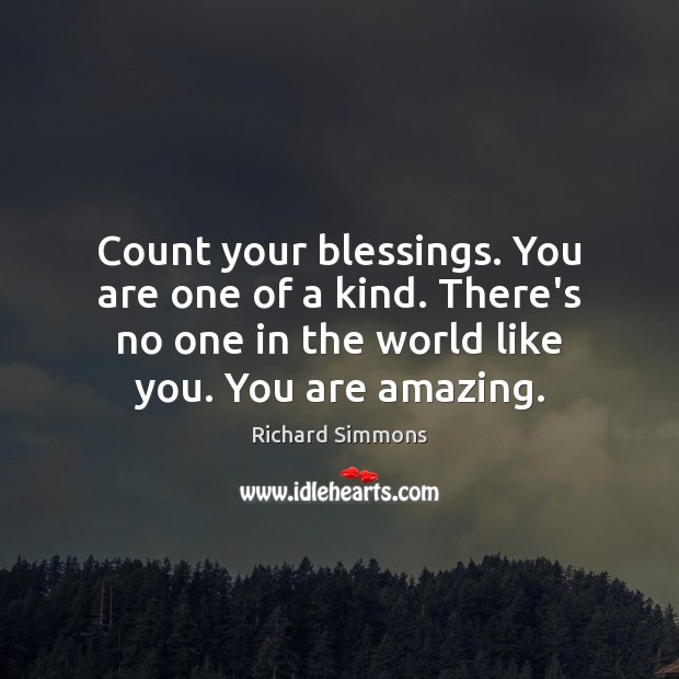 Count your blessings. You are one of a kind. There's no one Richard Simmons Picture Quote