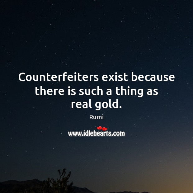 Counterfeiters exist because there is such a thing as real gold. Rumi Picture Quote