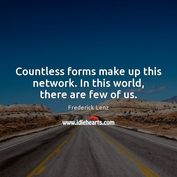 Countless forms make up this network. In this world, there are few of us. Image