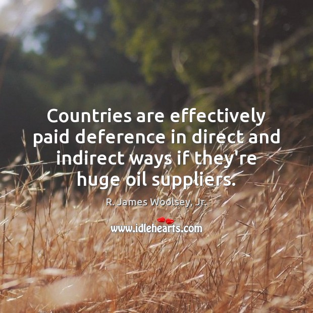 Countries are effectively paid deference in direct and indirect ways if they're R. James Woolsey, Jr. Picture Quote