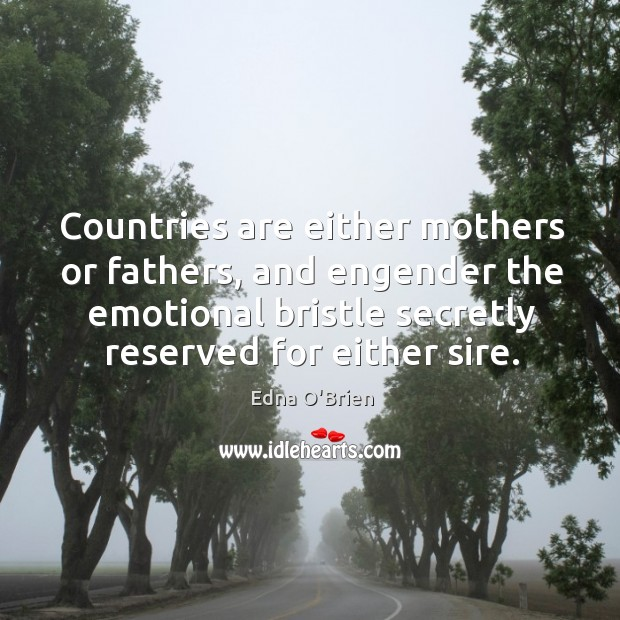 Countries are either mothers or fathers, and engender the emotional bristle secretly reserved for either sire. Edna O'Brien Picture Quote