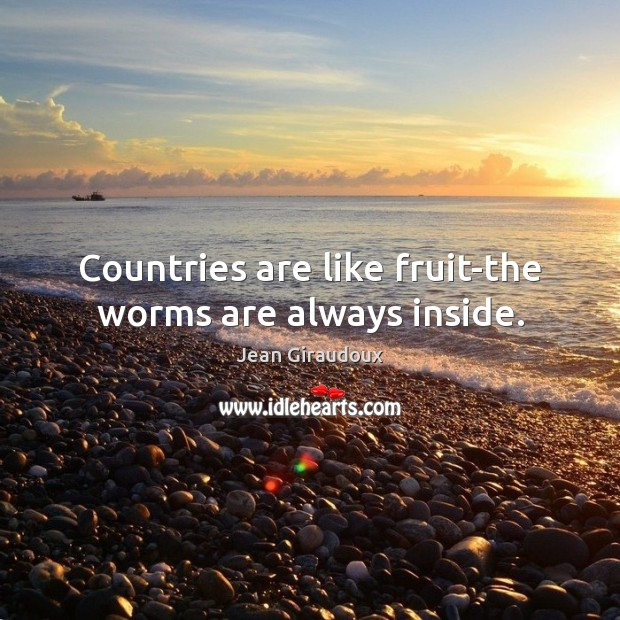 Countries are like fruit-the worms are always inside. Jean Giraudoux Picture Quote