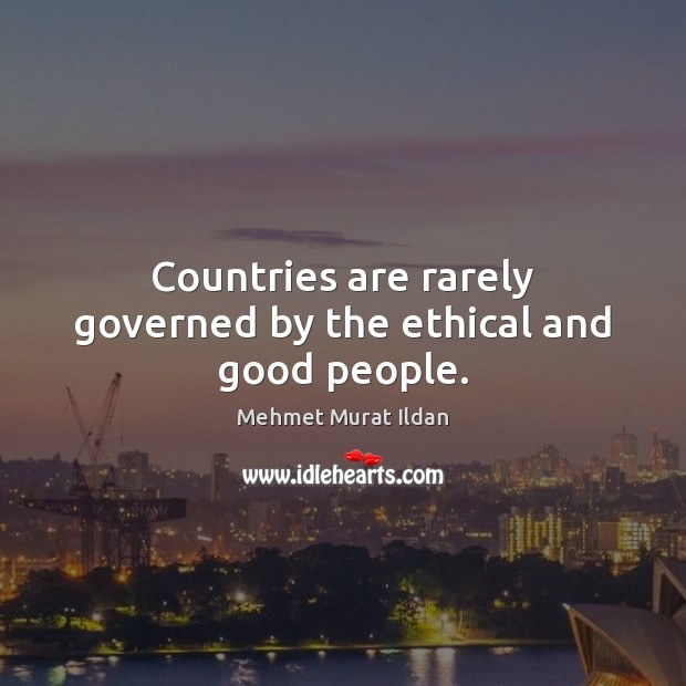 Countries are rarely governed by the ethical and good people. Good People Quotes Image