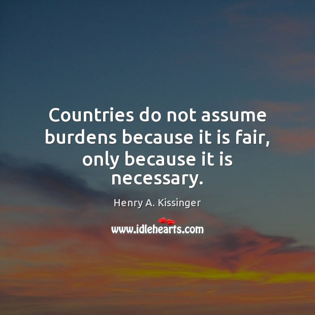 Countries do not assume burdens because it is fair, only because it is necessary. Image
