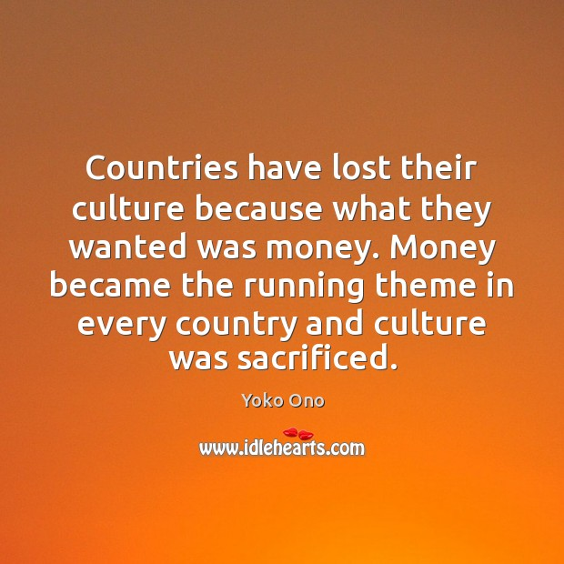 Countries have lost their culture because what they wanted was money. Money Yoko Ono Picture Quote