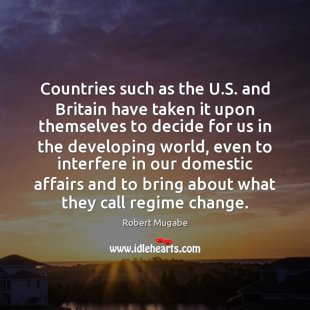 Countries such as the U.S. and Britain have taken it upon Robert Mugabe Picture Quote