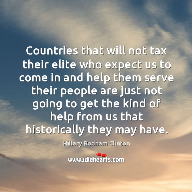 Countries that will not tax their elite who expect us to come in and help them serve Hillary Rodham Clinton Picture Quote
