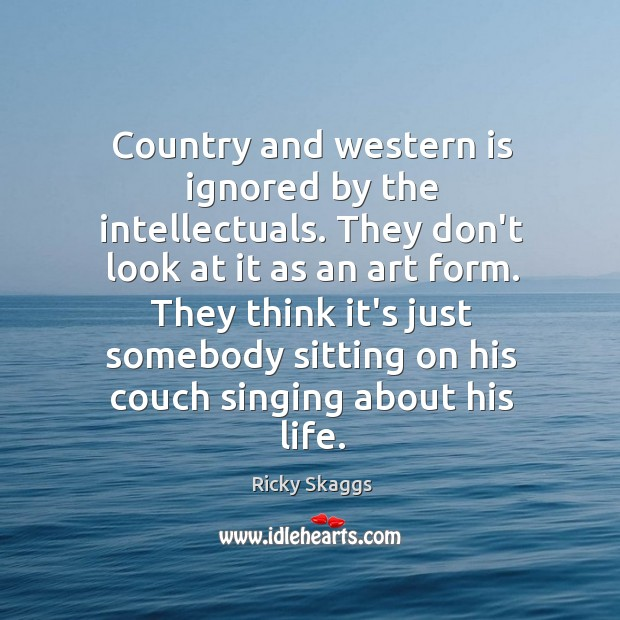 Country and western is ignored by the intellectuals. They don't look at Ricky Skaggs Picture Quote