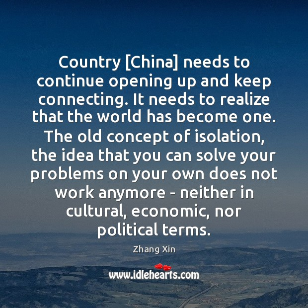 Country [China] needs to continue opening up and keep connecting. It needs Zhang Xin Picture Quote