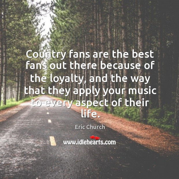 Country fans are the best fans out there because of the loyalty, Eric Church Picture Quote