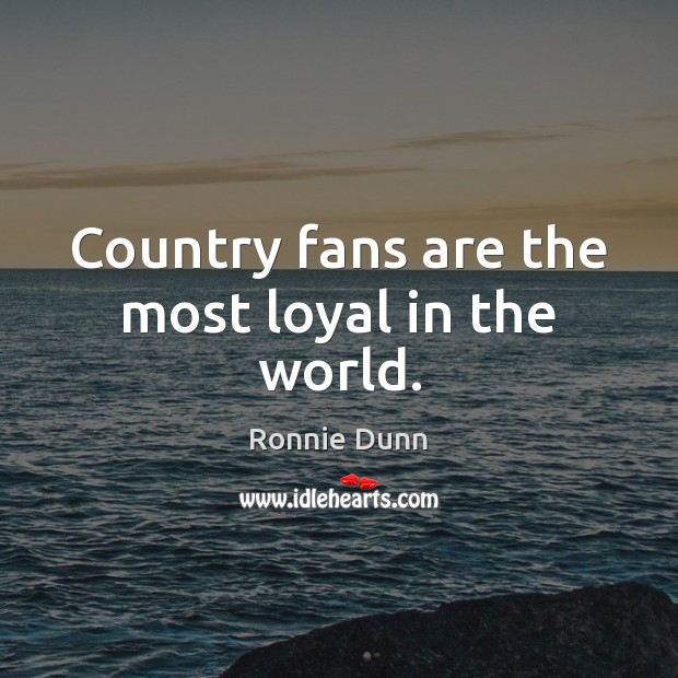 Country fans are the most loyal in the world. Ronnie Dunn Picture Quote