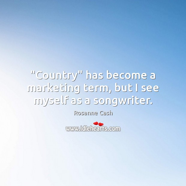 """Country"" has become a marketing term, but I see myself as a songwriter. Rosanne Cash Picture Quote"