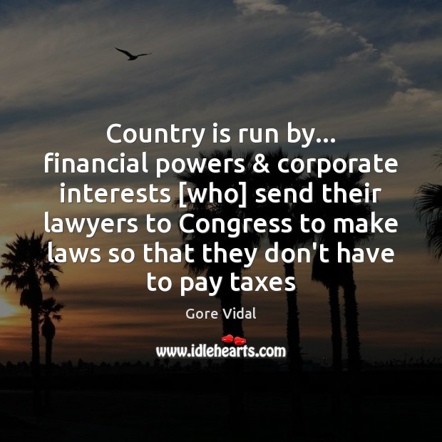 Country is run by… financial powers & corporate interests [who] send their lawyers Gore Vidal Picture Quote