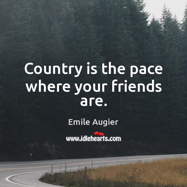 Country is the pace where your friends are. Image