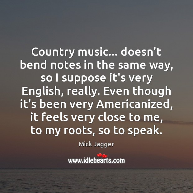 Country music… doesn't bend notes in the same way, so I suppose Mick Jagger Picture Quote