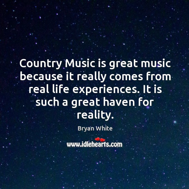 Image, Country music is great music because it really comes from real life experiences.
