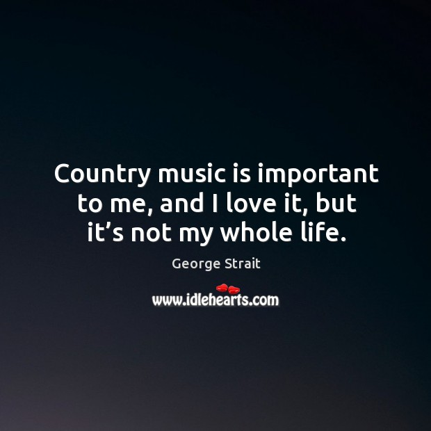 Country music is important to me, and I love it, but it's not my whole life. Image
