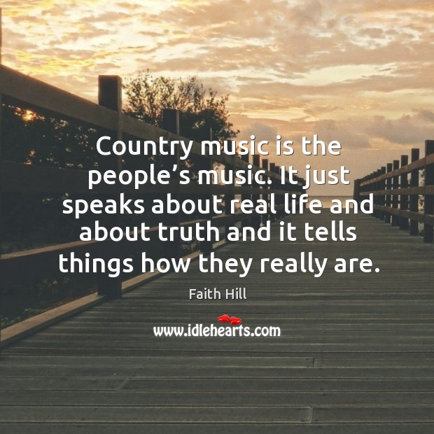 Country music is the people's music. It just speaks about real life and about truth and Image