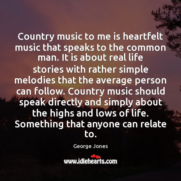 Country music to me is heartfelt music that speaks to the common Image