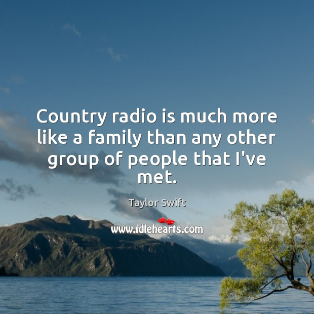 Country radio is much more like a family than any other group of people that I've met. Taylor Swift Picture Quote