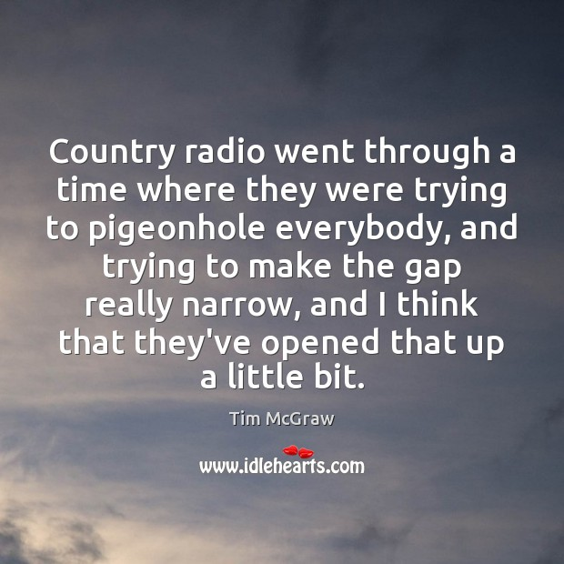 Country radio went through a time where they were trying to pigeonhole Tim McGraw Picture Quote