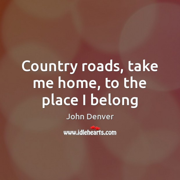 Country roads, take me home, to the place I belong John Denver Picture Quote
