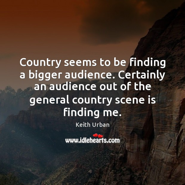 Country seems to be finding a bigger audience. Certainly an audience out Keith Urban Picture Quote