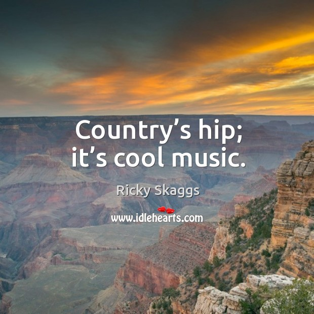 Country's hip; it's cool music. Ricky Skaggs Picture Quote