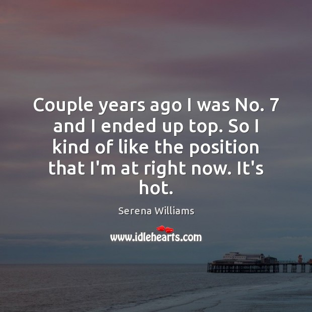Couple years ago I was No. 7 and I ended up top. So Serena Williams Picture Quote