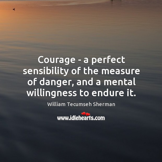Courage – a perfect sensibility of the measure of danger, and a William Tecumseh Sherman Picture Quote
