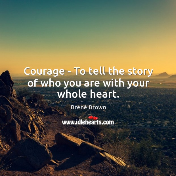 Image, Courage – To tell the story of who you are with your whole heart.