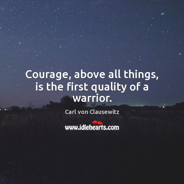 Image, Courage, above all things, is the first quality of a warrior.