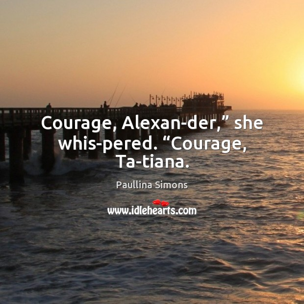 "Courage, Alexan­der,"" she whis­pered. ""Courage, Ta­tiana. Paullina Simons Picture Quote"
