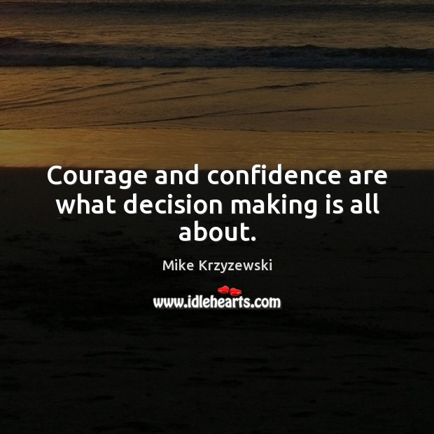 Courage and confidence are what decision making is all about. Mike Krzyzewski Picture Quote