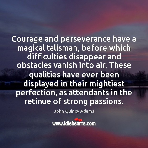 Courage and perseverance have a magical talisman, before which difficulties disappear and John Quincy Adams Picture Quote