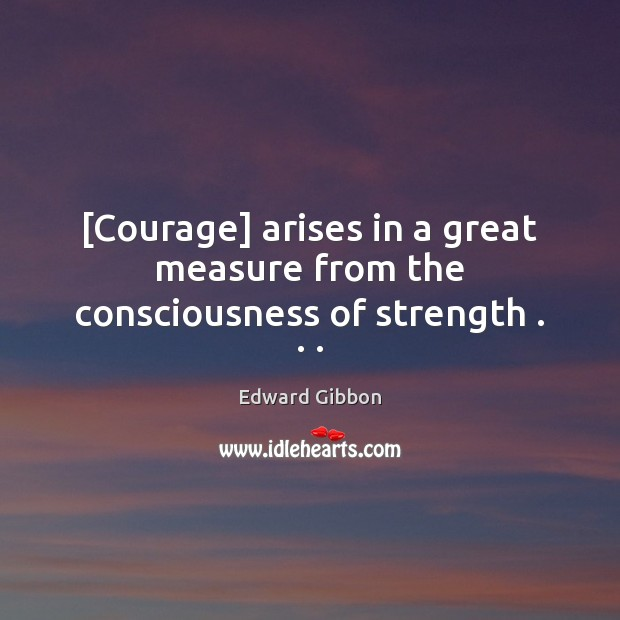 [Courage] arises in a great measure from the consciousness of strength . . . Image