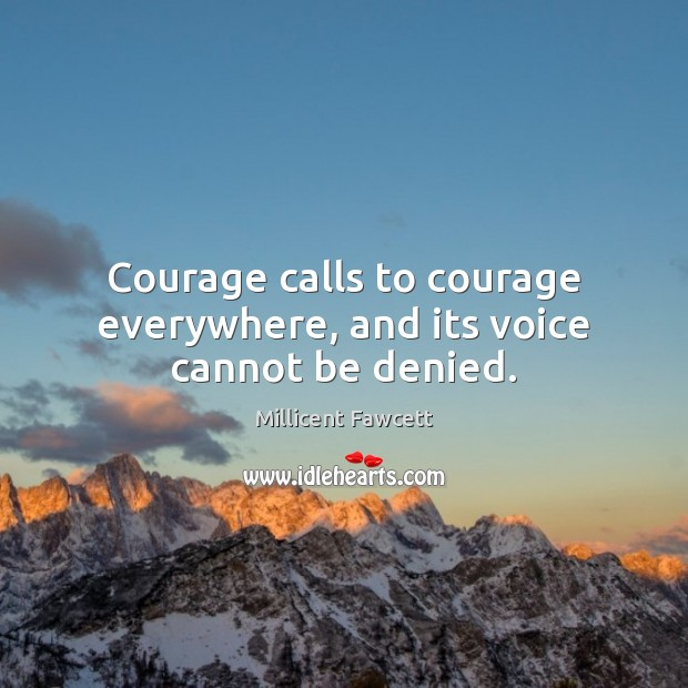 Courage calls to courage everywhere, and its voice cannot be denied. Image